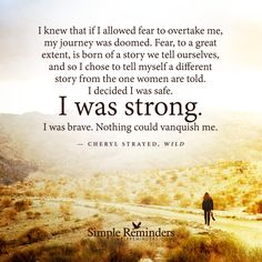 I knew that if I allowed fear to overtake me, my journey was doomed. Fear, to a great extent, is born of a story we tell ourselves, and so I chose to tell myself a different story from the one women are told. I decided I was safe. I was strong. I was brave. Nothing could vanquish me. — Cheryl Strayed
