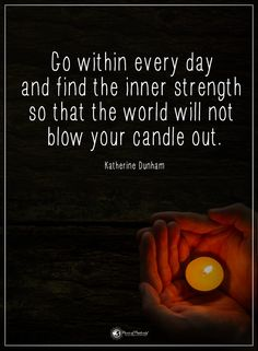 Go within every day and find the inner strength so that the world will not blow your candle out. - Katherine Dunham  #powerofpositivity #positivewords  #positivethinking #inspirationalquote #motivationalquotes #quotes #life #love #hope #faith #respect #strength #world