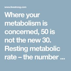 Where your metabolism is concerned, 50 is not the new 30. Resting metabolic rate – the number of calories your body burns while at rest –...