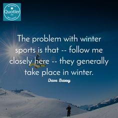 Dave Barry / The problem with winter sports is that -- follow me close... #quotes #quotler #quotesforyou #inspirationalquotes #quote #quoteoftheday