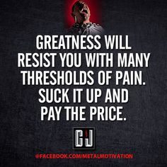 """""""Greatness will resist you with many thresholds of pain. Suck it up and pay the ;price.""""-CJ Ortis (Metal Motivation)"""