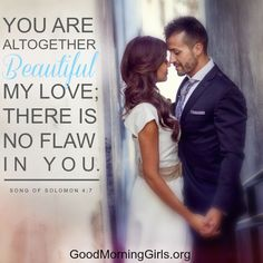 You are altogether beautiful my love; there is no flaw in you. Song of  Solomon 4:7