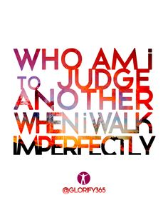 who am i to judge another when i walk imperectly. glorify365