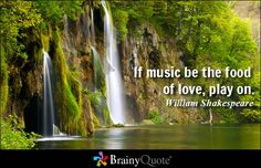 """""""If music be the food of love, play on."""" - William Shakespeare quotes from BrainyQuote.com"""