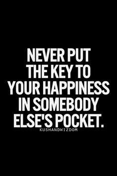 30 days of positive posting | Day 2 ------------ Never put the key to your happiness in somebody else's pocket.