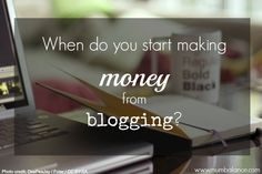 Some tips from fellow bloggers on how soon you can start to expect making money from blogging and how to go about it