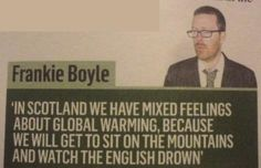 Funny Global Warming Joke - Scottish Perspective - Frankie Boyle - In Scotland we have mixed feelings about global warming, because we will get to sit on the mountains and watch the English drown. Scottish Insults, Frankie Boyle, Scotland Funny, Funny Jokes, Hilarious, Funny Humour, Dad Jokes, Funny Gifs, Celebration Quotes