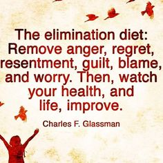The Elimination Diet: Remove anger, regret, resentment, guilt, blame and worry. Then watch your health and live improve. One could add competition and jealousy, as well as other negative emotions to this list.