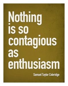 Nothing is so contagious as enthusiasm. ~Samuel Taylor Coleridge   Truth!