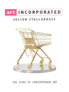 """""""Art Incorporated: The Story of Contemporary Art"""" by Julian Stallabrass, 2005"""