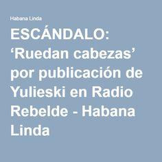 ESCÁNDALO: 'Ruedan cabezas' por publicación de Yulieski en Radio Rebelde - Habana Linda