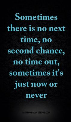 Sometimes there is no next time, no second chance, no time out, sometimes it's just now or never