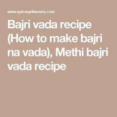 Bajri vada recipe (How to make bajri na vada), Methi bajri vada recipe