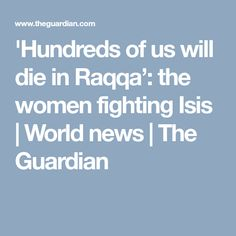'Hundreds of us will die in Raqqa': the women fighting Isis | World news | The Guardian