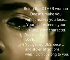 So true...unfortunately some girls have to learn this the hard way. I wish women had more respect for themselves and for other women. Being with a married man is never worth the hurt and pain that it will eventually put everyone through. If you value yourself and others you would know that there are plenty of fish in the sea, and therefore there is no reason to allow yourself to get involved with a man thats already taken...A man that truly loves you will not hide you from anyone..he will…