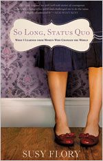 So Long, Status Quo     What I Learned from Women Who Changed the World     By: Susy Flory