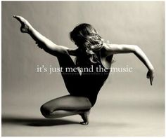 It's just me now...when that person gave up on you... You have the music and I have DANCE!!   Dance Quote - Words of Wisdom