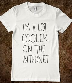 I'm A Lot Cooler On The Internet  ...not really, but stay with me here. :D