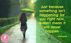 Just Because Something Isn't Happening For You Right Now, Doesn't Mean That It Will Never Happen