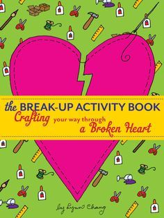 The Break-Up Activity Book: Crafting Your Way Through a Broken Heart by Lynn Chang Break ups is often tough to take