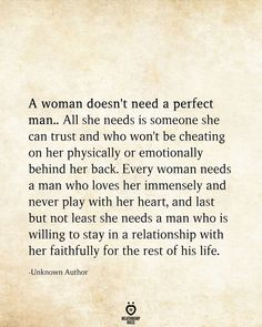 A woman doesn't need a perfect man. All she needs is someone she can trust and who won't be cheating on her physically or emotionally behind her back. Every woman needs a man who loves her immensely… Relationship Rules, Relationships Love, Healthy Relationships, Perfect Relationship Quotes, Faithful Relationship Quotes, True Quotes, Words Quotes, Wise Words, Soul Qoutes