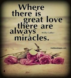 Where there is great love there are always miracles. I have been waiting and waiting for someone I love to recover and I think he's on his way! Cute Love Quotes, Unique Love Quotes, Falling In Love Quotes, Famous Love Quotes, Beautiful Love Quotes, Love Quotes With Images, Love Quotes For Her, Good Life Quotes, Great Quotes