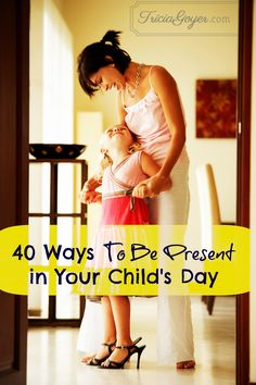 40 Ways to Be Present in Your Child's Day ~www.thebettermom.com (NOT a bad link)