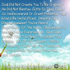 """God Did Not Create You To Be Ordinary.  He Did Not Bestow Gifts So They Could Go Undiscovered Or Grant Potential That Would Be Unfulfilled.  Despite The Discouragement You've Heard, Regardless Of The Hurts, Challenges, Or Insults You've Experienced,  God Gave You All That You Need To Achieve Your Destiny.  All Of The Talents,  Skills, Personality Traits-All The Treasures That Lie Within You Came From Him.""  - Joel Osteen"