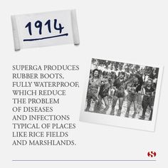 Explore Superga's history: 1914 - Superga produces rubber boots, fully waterproof, which reduce the problem of diseases and infections typical of places like rice fields and marshlands.
