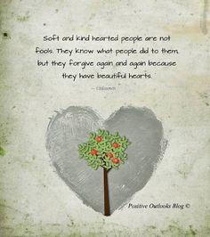 Soft and kindhearted people are not fools. They know what people did to them, but they forgive again and again because they have beautiful hearts.