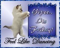 Yipee...Its Friday, I Feel Like Dancing