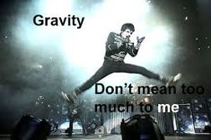 Image result for gravity don't mean too much to me