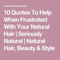 10 Quotes To Help When Frustrated With Your Natural Hair | Seriously Natural | Natural Hair, Beauty & Style
