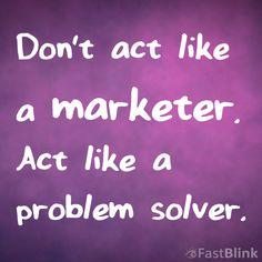 Don't Act Like a Marketer. Act Like a Problem Solver. #DigitalMarketing #SocialMediaMarketing