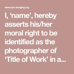 I, 'name', hereby asserts his/her moral right to be identified as the photographer of 'Title of Work' in accordance with The Copyright Designs and Patents Act of 1988.