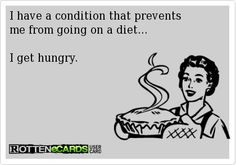 I have a condition that prevents me from going on a diet. I get hungry.