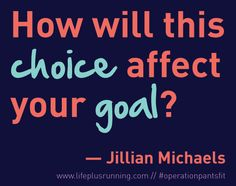 how will this choice affect your goal? — jillian michaels // lifeplusrunning.com