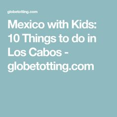 Mexico with Kids: 10 Things to do in Los Cabos - globetotting.com