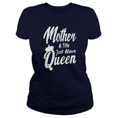 Mother A Title Just Above Queen Mothers Day Mom Gift T-Shirt