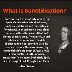 Sanctification is the Life of Christ in the Believer, through the Holy Spirit. The desire of the Believer and the goal of Sanctification is that the Christ Life be as natural in the Believer as the Adam Life was. Biblical Quotes, Spiritual Quotes, Faith Quotes, Bible Quotes, Bible Verses, Scriptures, Christian Faith, Christian Quotes, John Owen