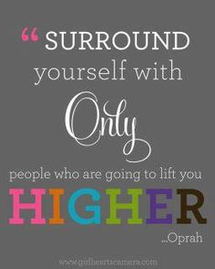 Surround yourself with only people whoa re going to lift you  higher.