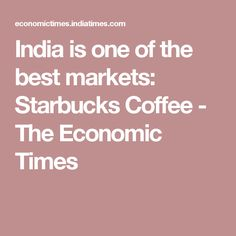 India is one of the best markets: Starbucks Coffee - The Economic Times
