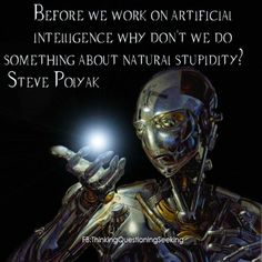 Quote: Steve Polyak / Before . . . artificial intelligence . . . do something about natural stupidity?