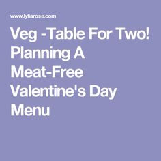 Veg -Table For Two! Planning A Meat-Free Valentine's Day Menu