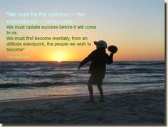 """""""We must be the epitome — the embodiment — of success.  We must radiate success before it will come to us.  We must first become mentally, from an attitude standpoint, the people we wish to become""""    —Earl Nightingale"""