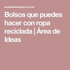 Bolsos que puedes hacer con ropa reciclada | Área de Ideas Reuse Old Clothes, Two Piece Outfit, Detox Tea, Ideas, Foreseeable Future, Tired, Globe, Earth, Outfits