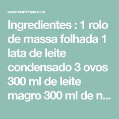 Ingredientes : 1 rolo de massa folhada 1 lata de leite condensado 3 ovos 300 ml de leite magro 300 ml de natas Preparação : Numa tarteira previamente untada coloque a massa folhada. Depois, pegue num recipiente edeite o leite condensado com os ovos e misture muito bem. Adicione de seguida o leite magroe as natas que
