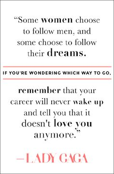 """Some women choose to follow men, and some women choose to follow their dreams. If you're wondering which way to go, remember that your career will never wake up and tell you that it doesn't love you anymore."" #LadyGaga #quote #empowerment"