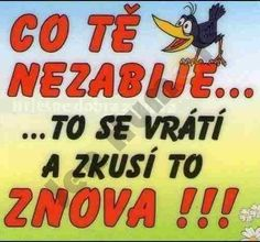 Co tě nezabije. to se vrátí a zkusí to znova! Funny Moments, Haha, Jokes, Motivation, Mime Artist, Quotation, Psychology, Chistes, Ha Ha