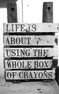 One of my favorite sayings. Too many people worry about what everyone else will say and so they always play it safe. Throw away safe. Live. This is not a dress rehearsal for act two. This is it, live now. Use the whole box of crayons.